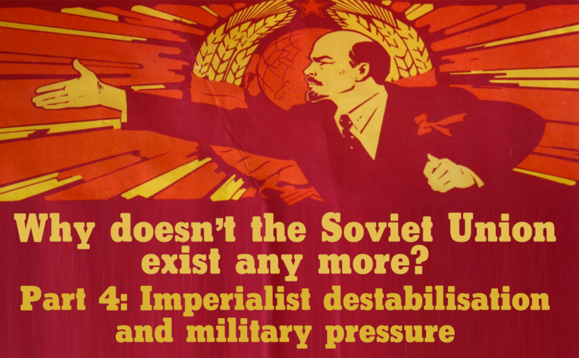 Why doesn't the Soviet Union exist any more? Part 4: Imperialist destabilisation and military pressure