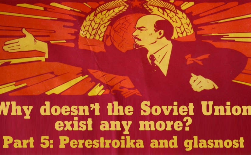 Why doesn't the Soviet Union exist any more? Part 5: Perestroika and glasnost