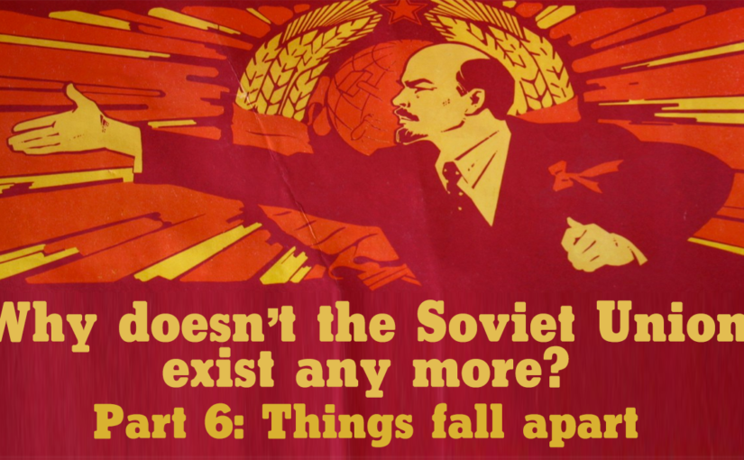 Why doesn't the Soviet Union exist any more? Part 6: Things fall apart (1989-91)